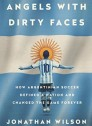 Angels with Dirty Faces: How Argentinian Soccer Defined a Nation and Changed the Game Forever (Paperback)